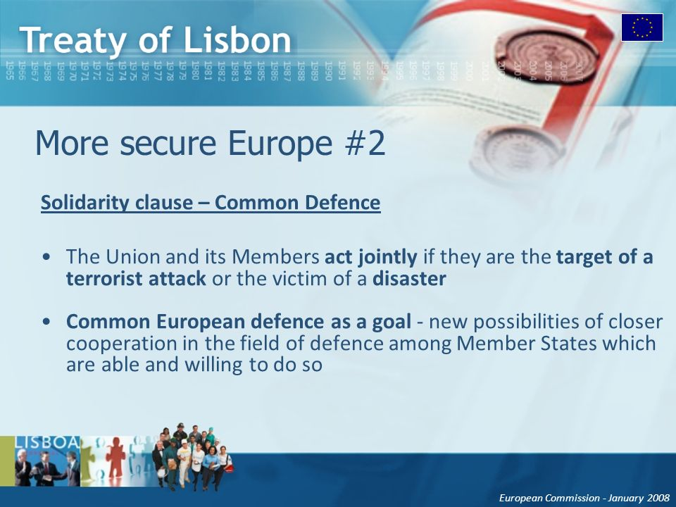 European Commission - January 2008 More secure Europe #2 Solidarity clause – Common Defence The Union and its Members act jointly if they are the target of a terrorist attack or the victim of a disaster Common European defence as a goal - new possibilities of closer cooperation in the field of defence among Member States which are able and willing to do so