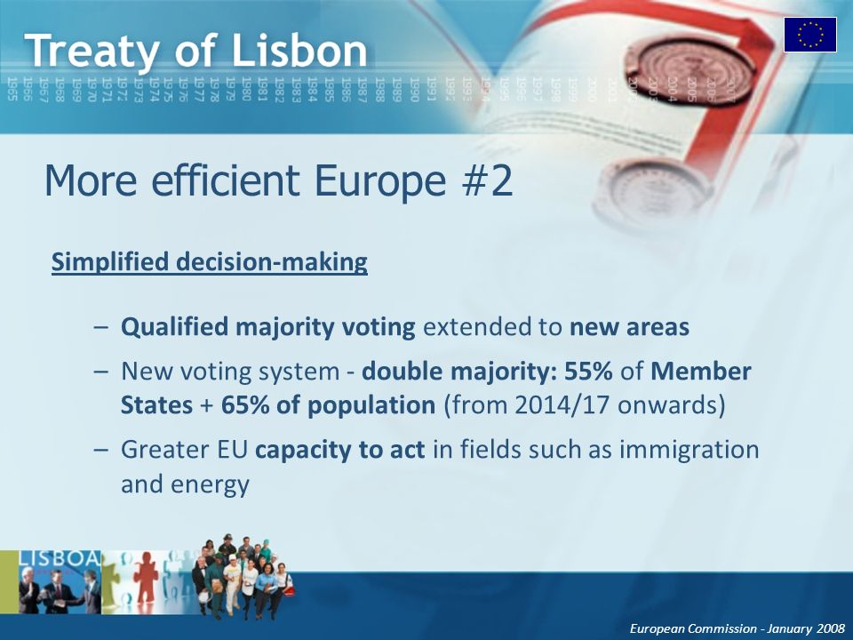European Commission - January 2008 More efficient Europe #2 Simplified decision-making –Qualified majority voting extended to new areas –New voting system - double majority: 55% of Member States + 65% of population (from 2014/17 onwards) –Greater EU capacity to act in fields such as immigration and energy