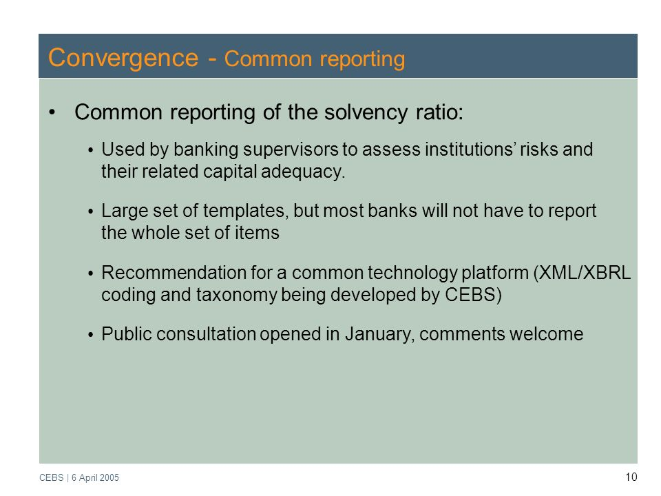 Supervisory Review Process CEBS | March 2005 CEBS | 6 April Convergence - Common reporting Common reporting of the solvency ratio: Used by banking supervisors to assess institutions risks and their related capital adequacy.