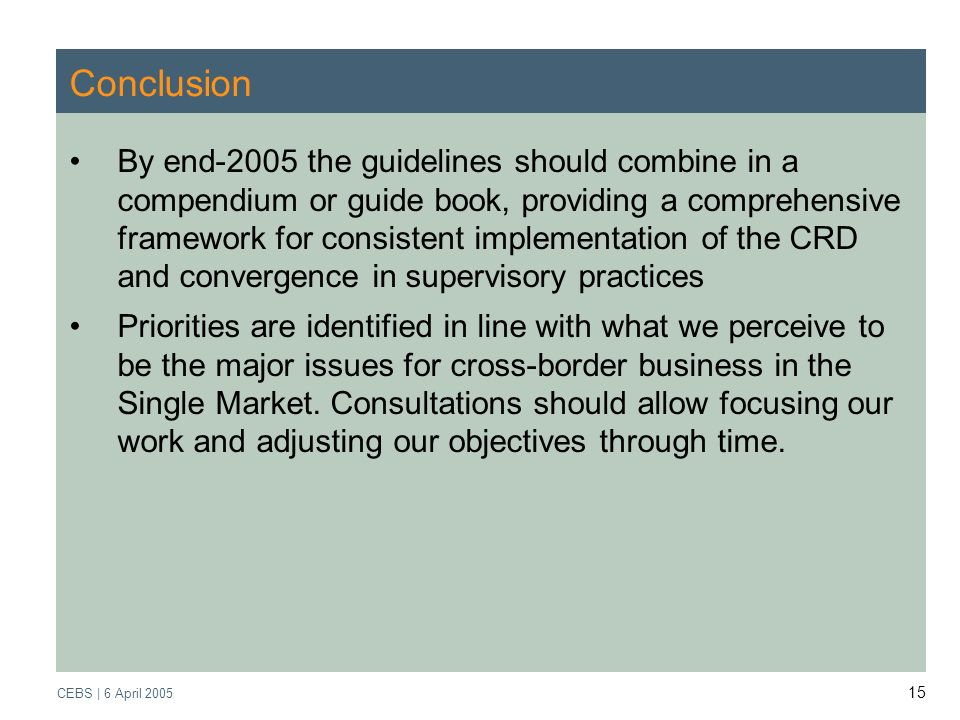 Supervisory Review Process CEBS | March 2005 CEBS | 6 April Conclusion By end-2005 the guidelines should combine in a compendium or guide book, providing a comprehensive framework for consistent implementation of the CRD and convergence in supervisory practices Priorities are identified in line with what we perceive to be the major issues for cross-border business in the Single Market.