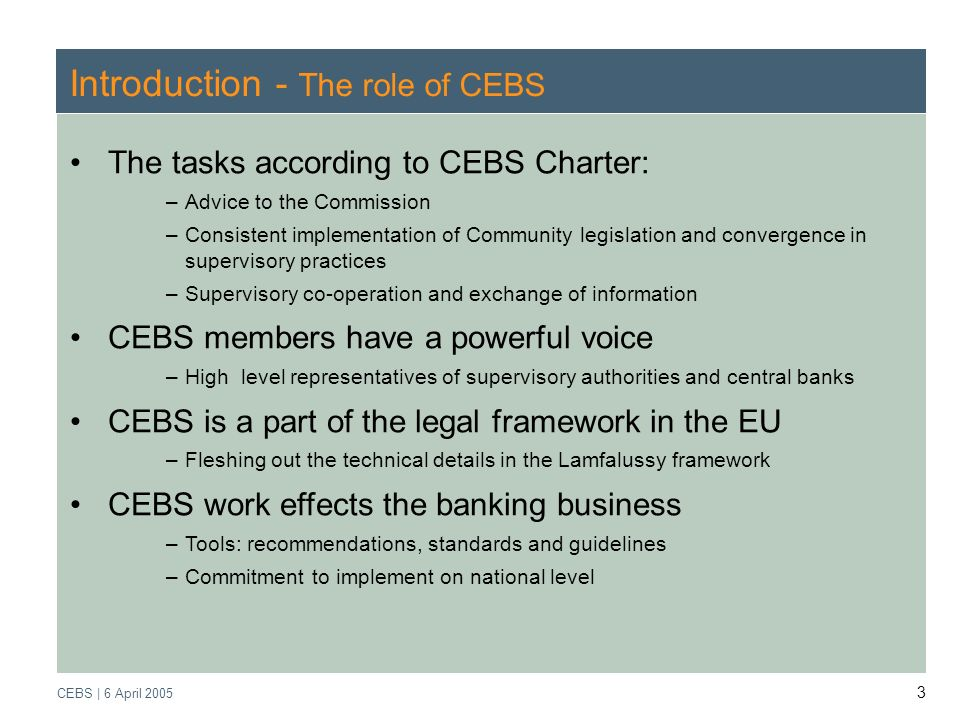 Supervisory Review Process CEBS | March 2005 CEBS | 6 April 2005 3 Introduction - The role of CEBS The tasks according to CEBS Charter: –Advice to the Commission –Consistent implementation of Community legislation and convergence in supervisory practices –Supervisory co-operation and exchange of information CEBS members have a powerful voice –High level representatives of supervisory authorities and central banks CEBS is a part of the legal framework in the EU –Fleshing out the technical details in the Lamfalussy framework CEBS work effects the banking business –Tools: recommendations, standards and guidelines –Commitment to implement on national level