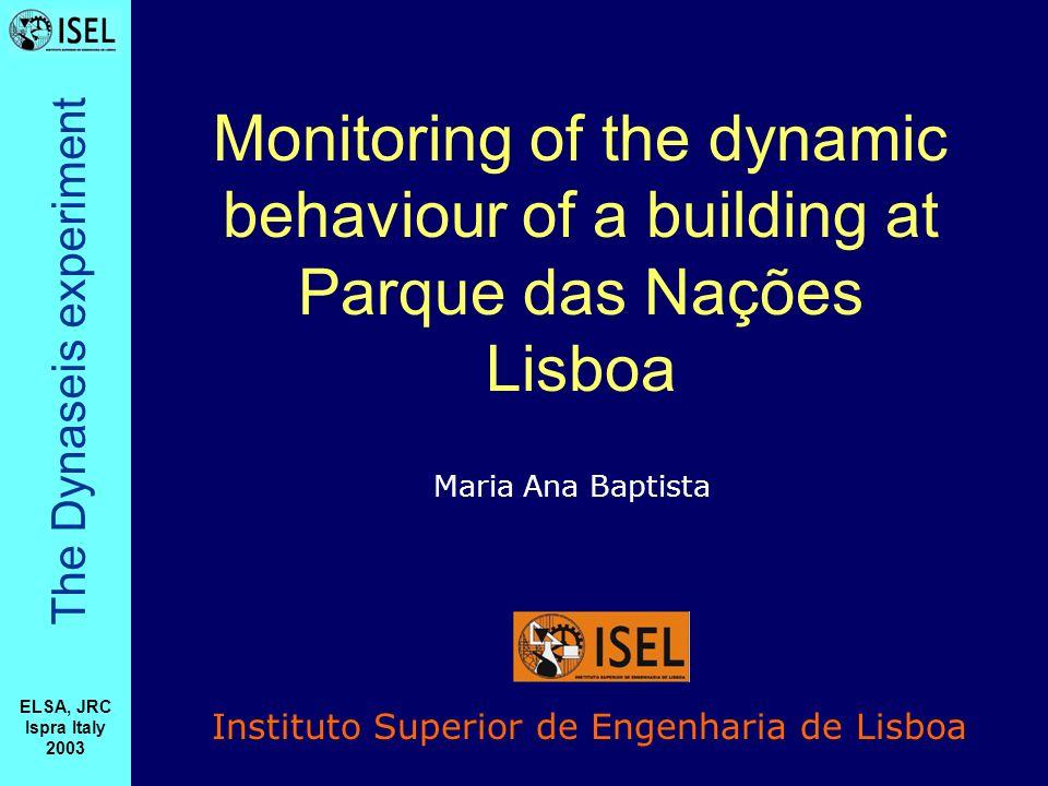 The Dynaseis experiment ELSA, JRC Ispra Italy 2003 Monitoring of the dynamic behaviour of a building at Parque das Nações Lisboa Instituto Superior de Engenharia de Lisboa Maria Ana Baptista