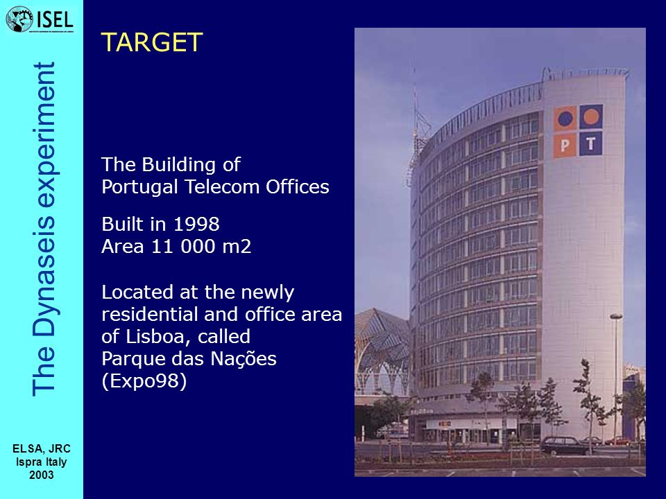 The Dynaseis experiment ELSA, JRC Ispra Italy 2003 The Building of Portugal Telecom Offices Located at the newly residential and office area of Lisboa, called Parque das Nações (Expo98) Built in 1998 Area 11 000 m2 TARGET
