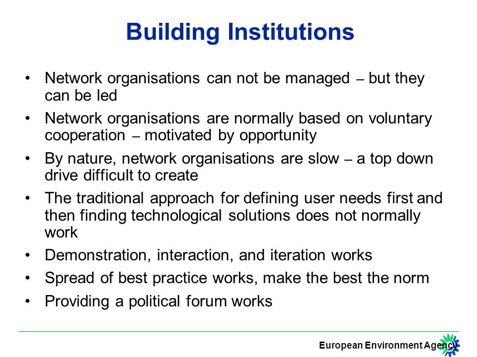 European Environment Agency Building Institutions Network organisations can not be managed – but they can be led Network organisations are normally based on voluntary cooperation – motivated by opportunity By nature, network organisations are slow – a top down drive difficult to create The traditional approach for defining user needs first and then finding technological solutions does not normally work Demonstration, interaction, and iteration works Spread of best practice works, make the best the norm Providing a political forum works