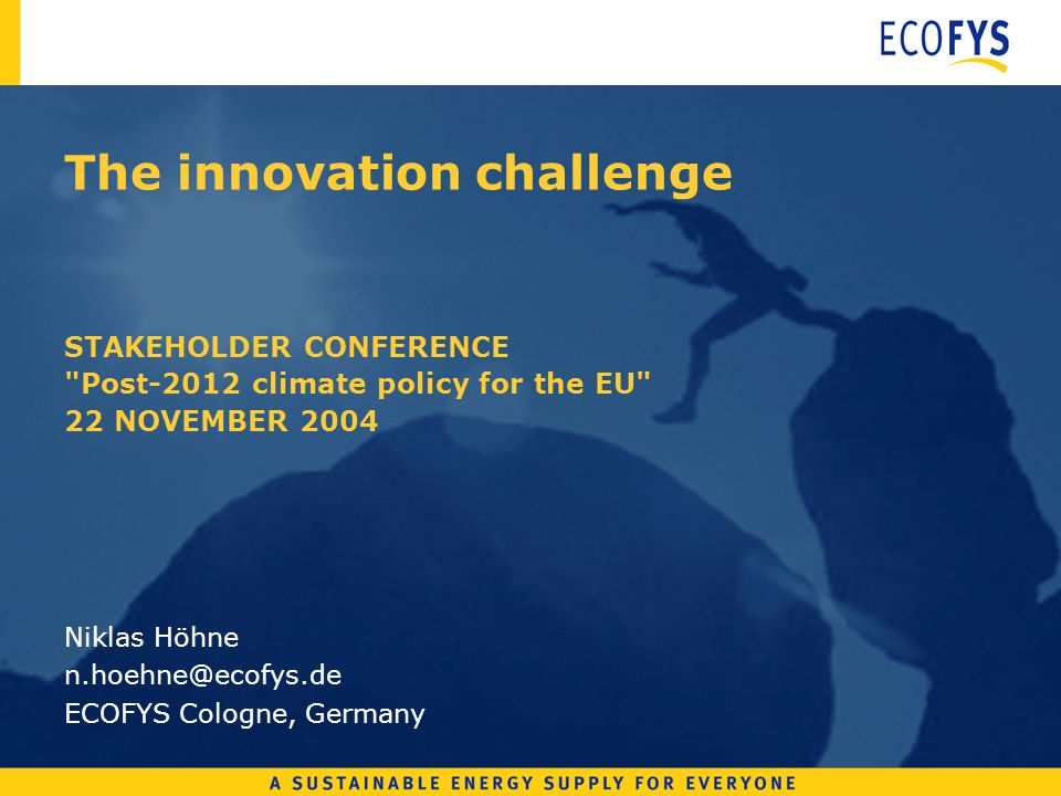 The innovation challenge STAKEHOLDER CONFERENCE Post-2012 climate policy for the EU 22 NOVEMBER 2004 Niklas Höhne n.hoehne@ecofys.de ECOFYS Cologne, Germany