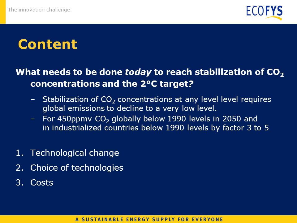 The innovation challenge Content What needs to be done today to reach stabilization of CO 2 concentrations and the 2°C target.