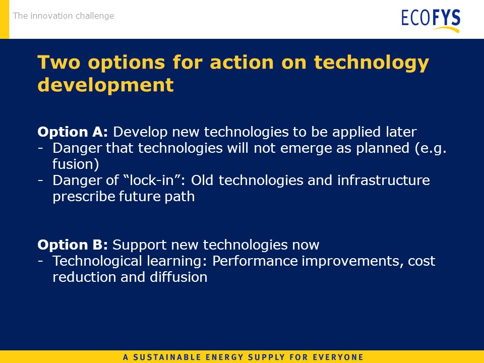 The innovation challenge Two options for action on technology development Option A: Develop new technologies to be applied later -Danger that technologies will not emerge as planned (e.g.