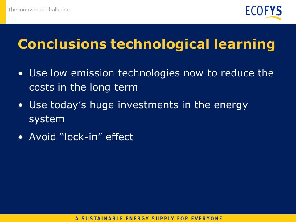 The innovation challenge Conclusions technological learning Use low emission technologies now to reduce the costs in the long term Use todays huge inv
