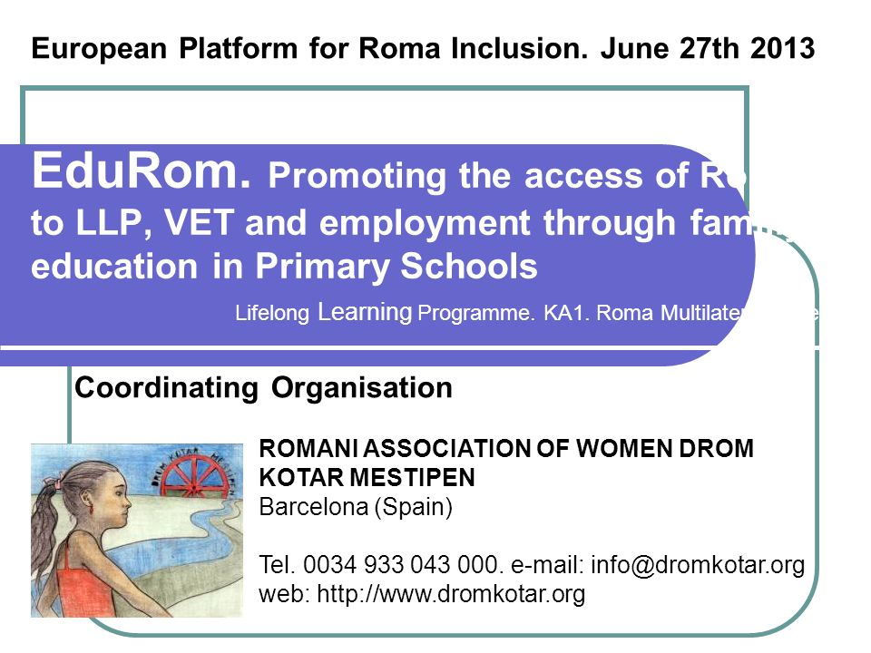 EduRom. Promoting the access of Roma to LLP, VET and employment through familiy education in Primary Schools Coordinating Organisation ROMANI ASSOCIAT
