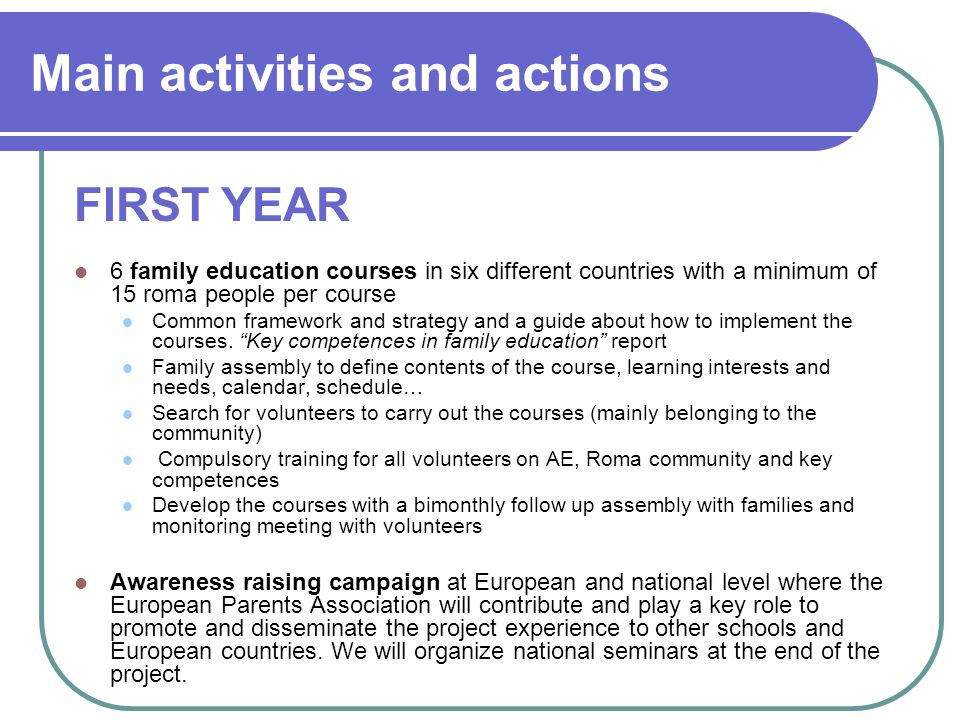 Main activities and actions 6 family education courses in six different countries with a minimum of 15 roma people per course Common framework and strategy and a guide about how to implement the courses.