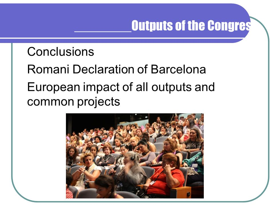 ________Outputs of the Congress Conclusions Romani Declaration of Barcelona European impact of all outputs and common projects