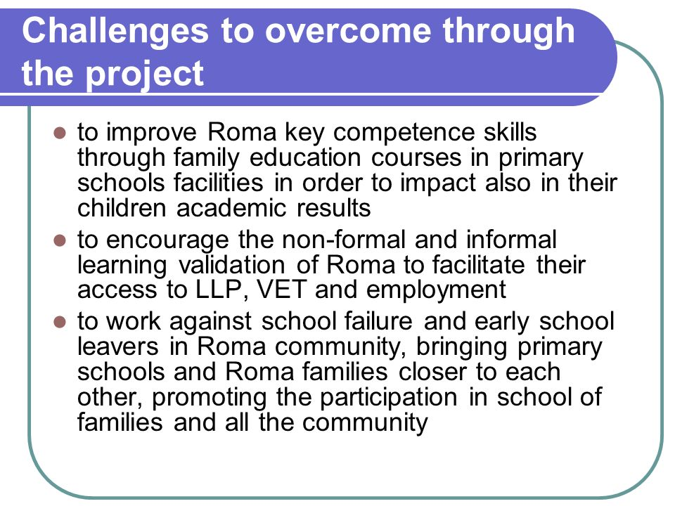 Challenges to overcome through the project to improve Roma key competence skills through family education courses in primary schools facilities in order to impact also in their children academic results to encourage the non-formal and informal learning validation of Roma to facilitate their access to LLP, VET and employment to work against school failure and early school leavers in Roma community, bringing primary schools and Roma families closer to each other, promoting the participation in school of families and all the community