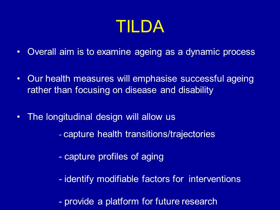 TILDA Overall aim is to examine ageing as a dynamic process Our health measures will emphasise successful ageing rather than focusing on disease and disability The longitudinal design will allow us - capture health transitions/trajectories - capture profiles of aging - identify modifiable factors for interventions - provide a platform for future research