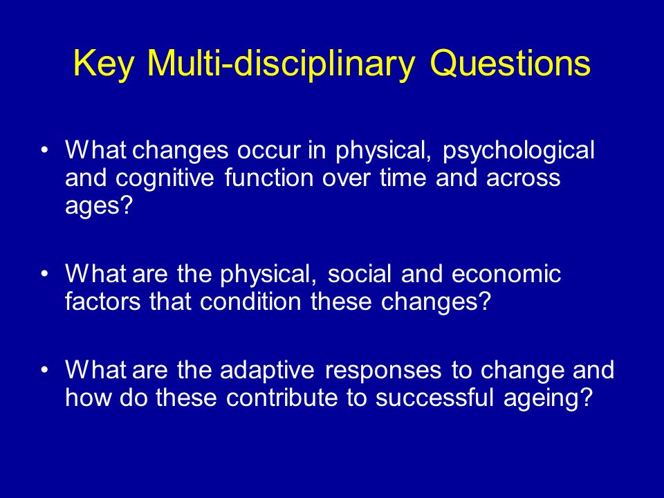 Key Multi-disciplinary Questions What changes occur in physical, psychological and cognitive function over time and across ages.