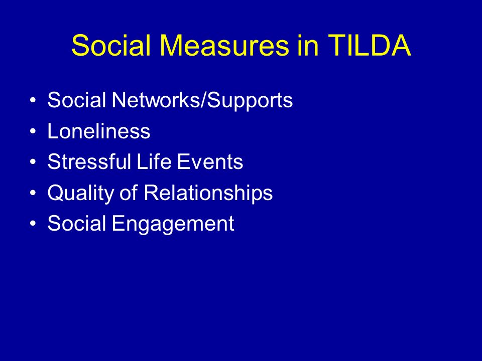 Social Measures in TILDA Social Networks/Supports Loneliness Stressful Life Events Quality of Relationships Social Engagement