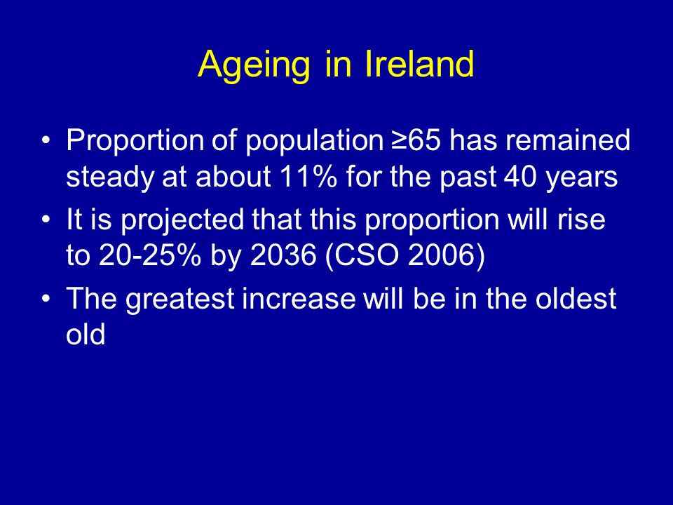 Ageing in Ireland Proportion of population 65 has remained steady at about 11% for the past 40 years It is projected that this proportion will rise to 20-25% by 2036 (CSO 2006) The greatest increase will be in the oldest old