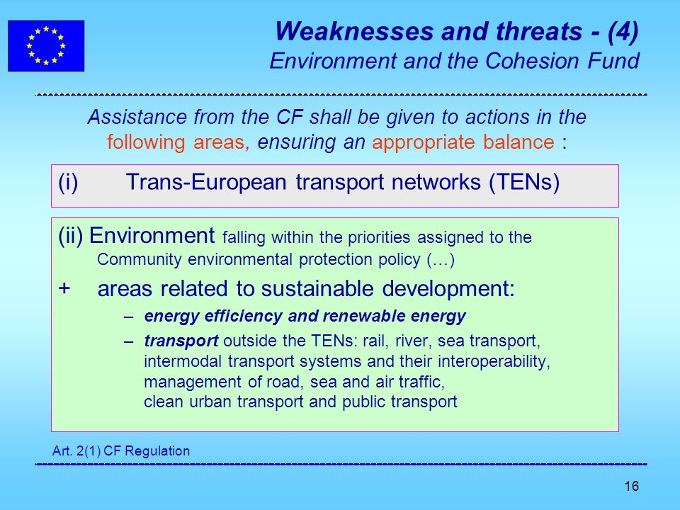 16 Weaknesses and threats - (4) Environment and the Cohesion Fund (i)Trans-European transport networks (TENs) (ii) Environment falling within the priorities assigned to the Community environmental protection policy (…) + areas related to sustainable development: –energy efficiency and renewable energy –transport outside the TENs: rail, river, sea transport, intermodal transport systems and their interoperability, management of road, sea and air traffic, clean urban transport and public transport Assistance from the CF shall be given to actions in the following areas, ensuring an appropriate balance : Art.