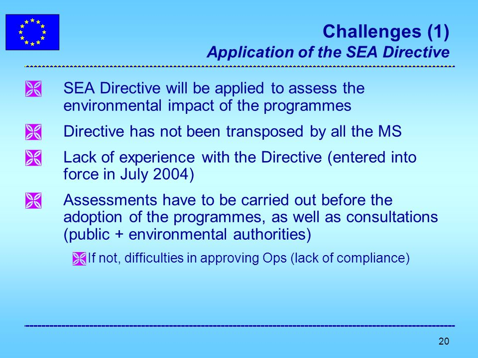 20 Challenges (1) Application of the SEA Directive SEA Directive will be applied to assess the environmental impact of the programmes Directive has not been transposed by all the MS Lack of experience with the Directive (entered into force in July 2004) Assessments have to be carried out before the adoption of the programmes, as well as consultations (public + environmental authorities) If not, difficulties in approving Ops (lack of compliance)