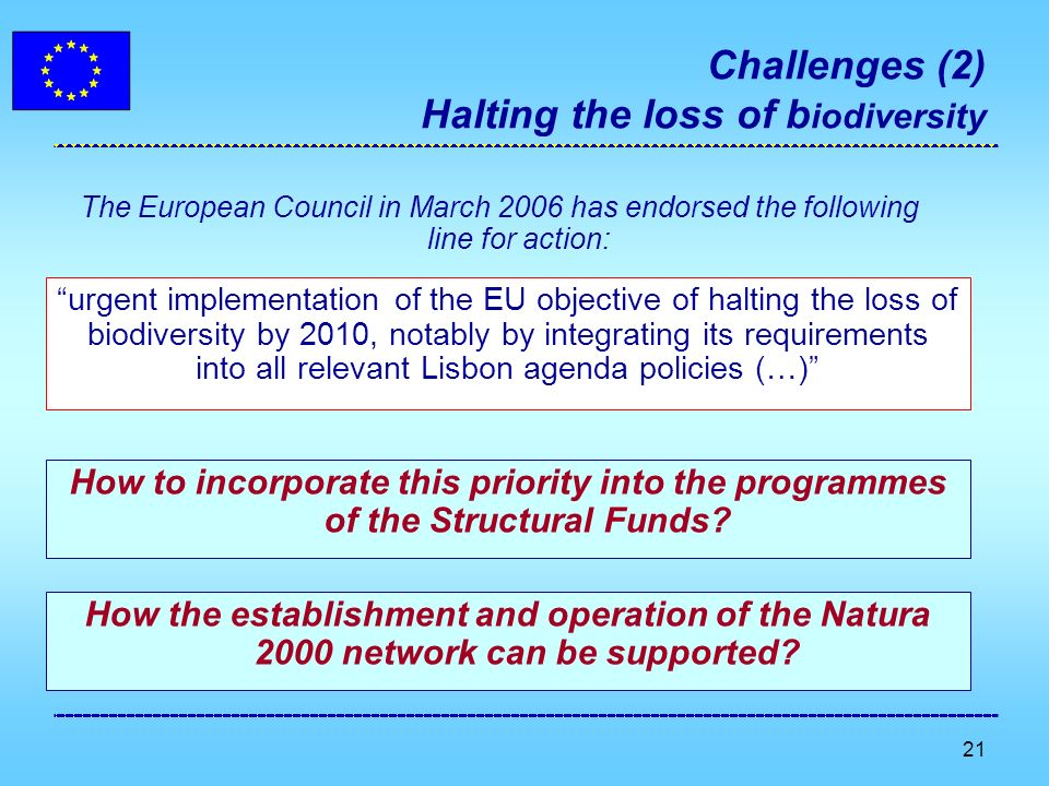 21 Challenges (2) Halting the loss of b iodiversity urgent implementation of the EU objective of halting the loss of biodiversity by 2010, notably by integrating its requirements into all relevant Lisbon agenda policies (…) The European Council in March 2006 has endorsed the following line for action: How to incorporate this priority into the programmes of the Structural Funds.