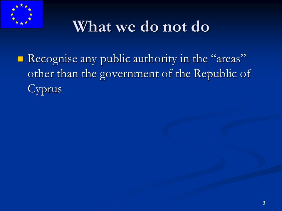 3 What we do not do Recognise any public authority in the areas other than the government of the Republic of Cyprus Recognise any public authority in