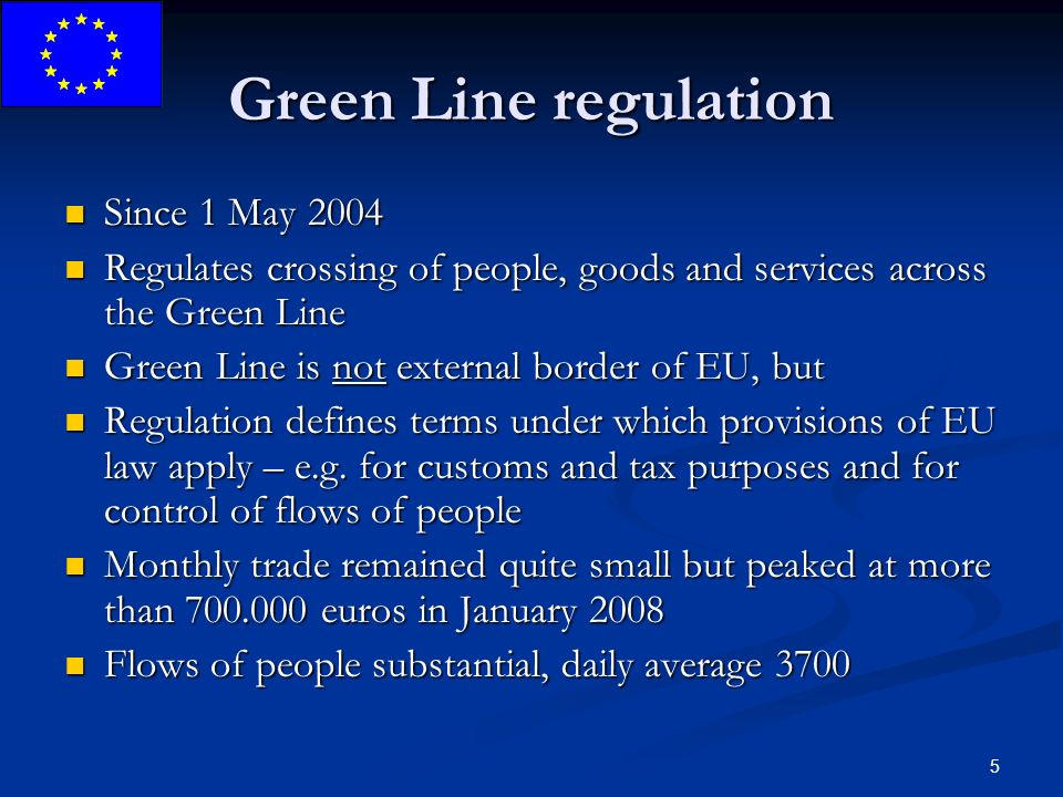 5 Green Line regulation Since 1 May 2004 Since 1 May 2004 Regulates crossing of people, goods and services across the Green Line Regulates crossing of people, goods and services across the Green Line Green Line is not external border of EU, but Green Line is not external border of EU, but Regulation defines terms under which provisions of EU law apply – e.g.