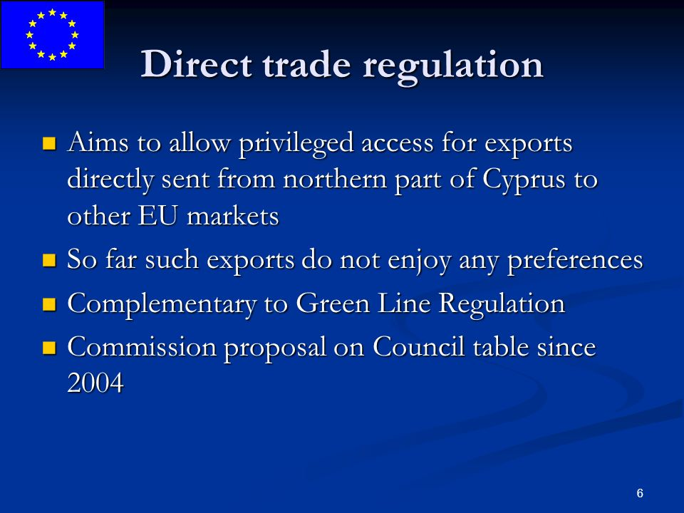 6 Direct trade regulation Aims to allow privileged access for exports directly sent from northern part of Cyprus to other EU markets Aims to allow privileged access for exports directly sent from northern part of Cyprus to other EU markets So far such exports do not enjoy any preferences So far such exports do not enjoy any preferences Complementary to Green Line Regulation Complementary to Green Line Regulation Commission proposal on Council table since 2004 Commission proposal on Council table since 2004