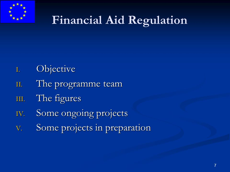 7 Financial Aid Regulation I. Objective II. The programme team III. The figures IV. Some ongoing projects V. Some projects in preparation