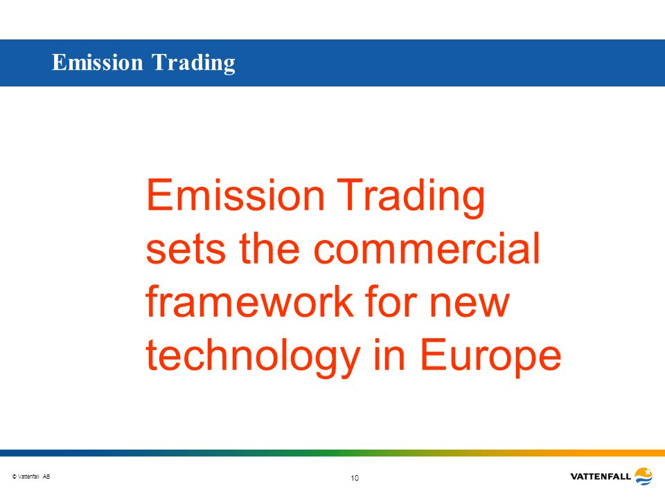 © Vattenfall AB 10 Emission Trading Emission Trading sets the commercial framework for new technology in Europe