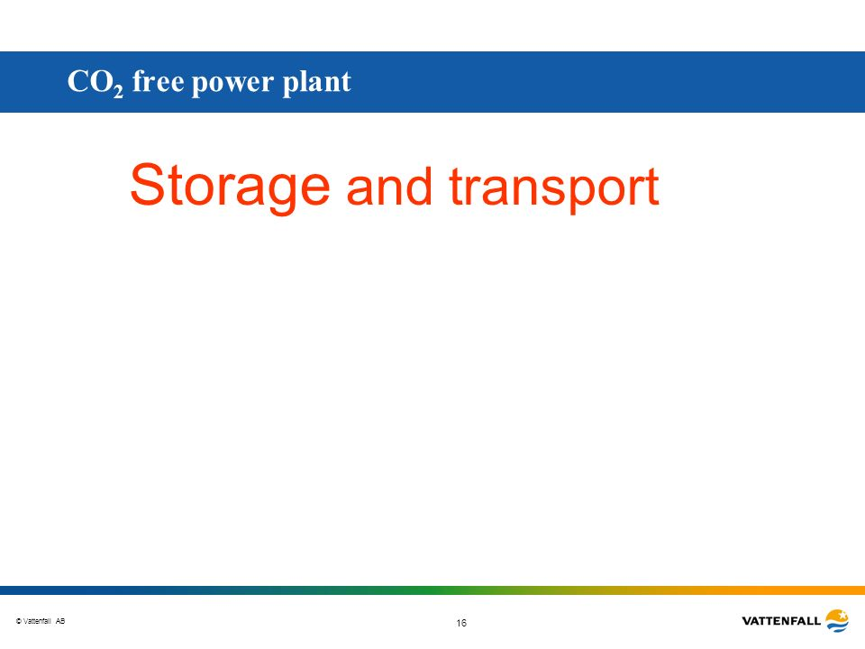 © Vattenfall AB 16 Storage and transport CO 2 free power plant