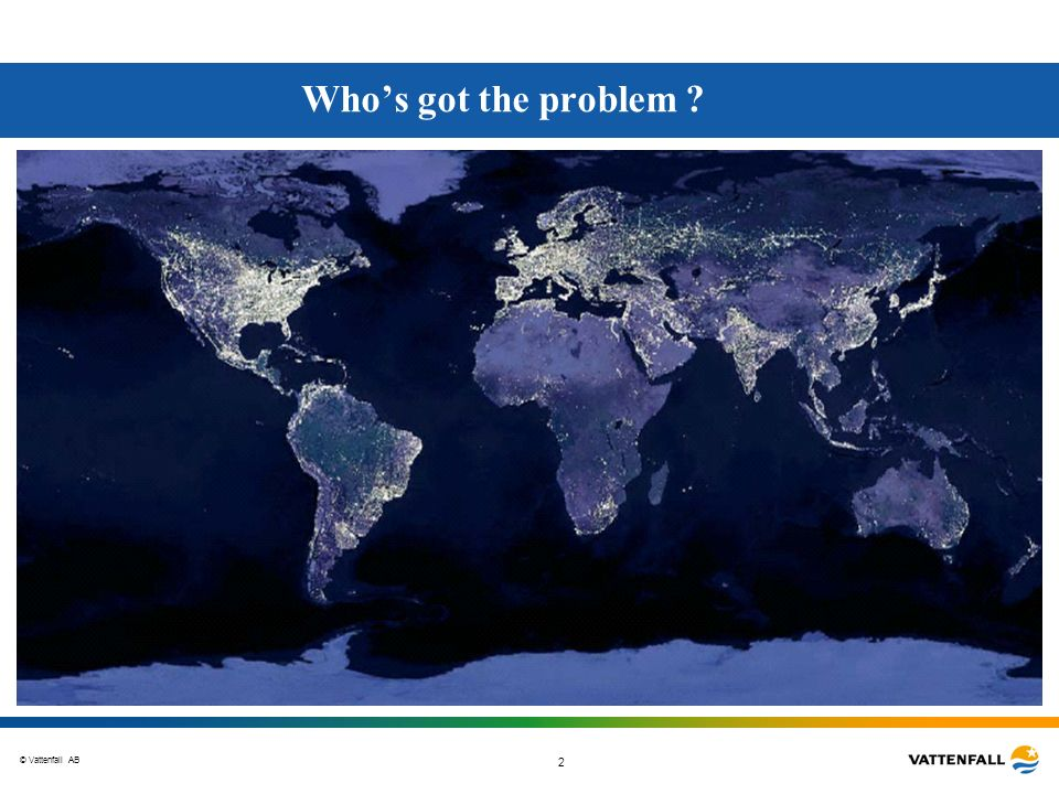 © Vattenfall AB 2 Whos got the problem ?