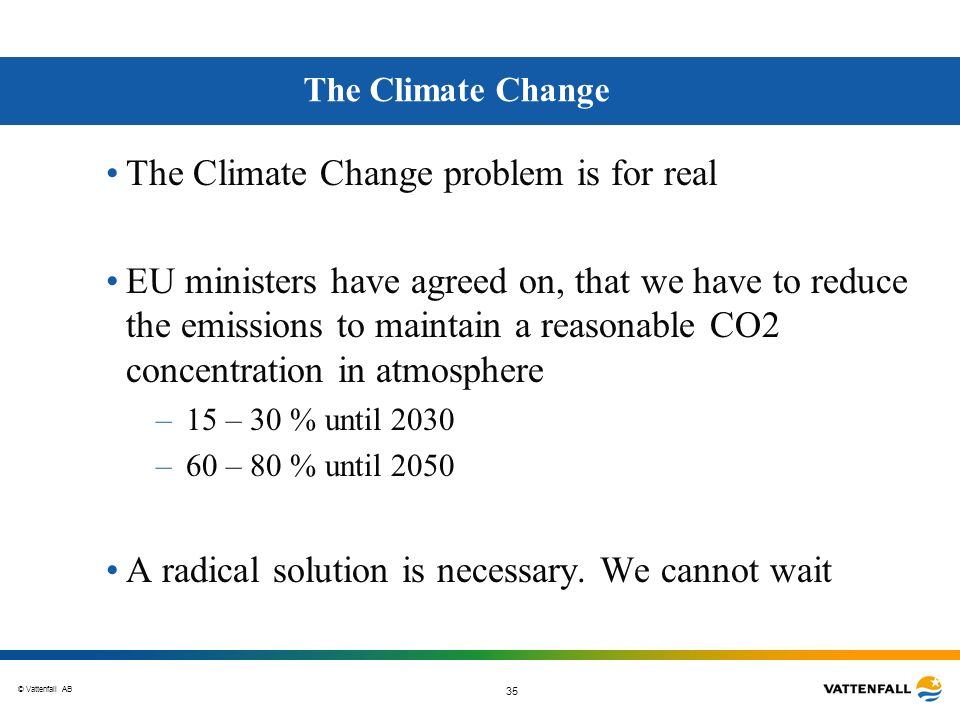 © Vattenfall AB 35 The Climate Change The Climate Change problem is for real EU ministers have agreed on, that we have to reduce the emissions to main