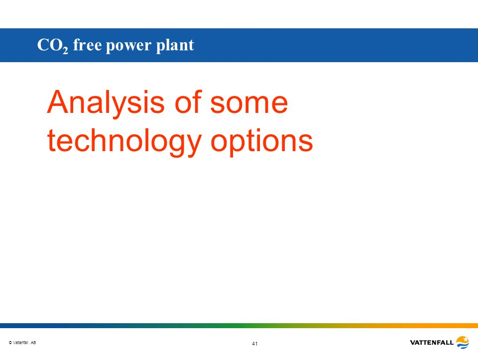 © Vattenfall AB 41 Analysis of some technology options CO 2 free power plant