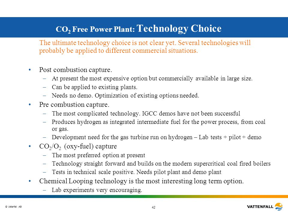 © Vattenfall AB 42 CO 2 Free Power Plant: Technology Choice The ultimate technology choice is not clear yet. Several technologies will probably be app