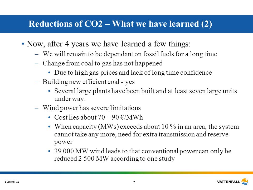 © Vattenfall AB 7 Reductions of CO2 – What we have learned (2) Now, after 4 years we have learned a few things: –We will remain to be dependant on fos
