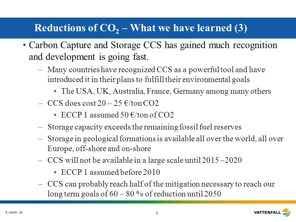 © Vattenfall AB 9 Reductions of CO 2 – What we have learned (3) Carbon Capture and Storage CCS has gained much recognition and development is going fa