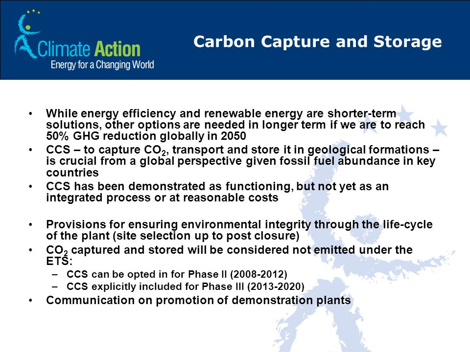 Carbon Capture and Storage While energy efficiency and renewable energy are shorter-term solutions, other options are needed in longer term if we are