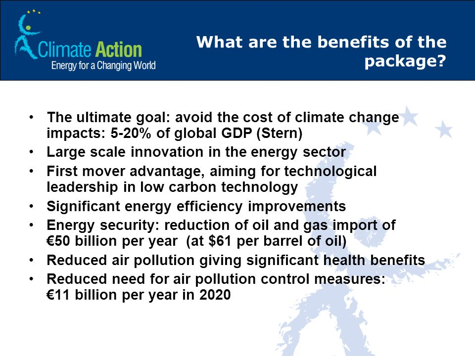 What are the benefits of the package? The ultimate goal: avoid the cost of climate change impacts: 5-20% of global GDP (Stern) Large scale innovation