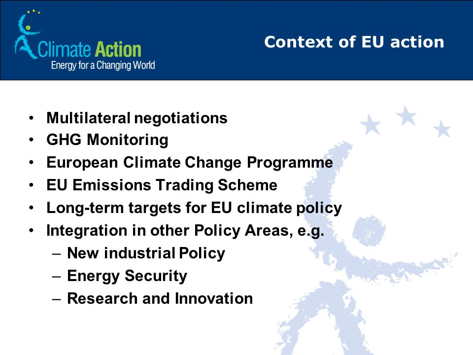 Context of EU action Multilateral negotiations GHG Monitoring European Climate Change Programme EU Emissions Trading Scheme Long-term targets for EU c