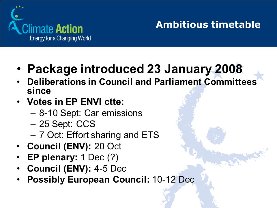 Ambitious timetable Package introduced 23 January 2008 Deliberations in Council and Parliament Committees since Votes in EP ENVI ctte: –8-10 Sept: Car