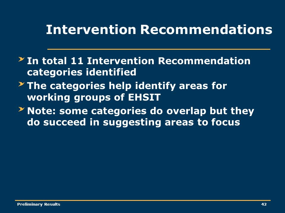 Preliminary Results42 Intervention Recommendations In total 11 Intervention Recommendation categories identified The categories help identify areas for working groups of EHSIT Note: some categories do overlap but they do succeed in suggesting areas to focus