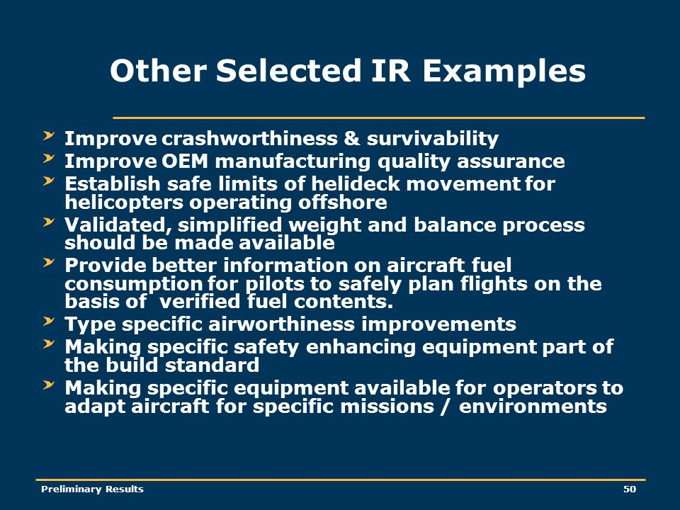 Preliminary Results50 Other Selected IR Examples Improve crashworthiness & survivability Improve OEM manufacturing quality assurance Establish safe limits of helideck movement for helicopters operating offshore Validated, simplified weight and balance process should be made available Provide better information on aircraft fuel consumption for pilots to safely plan flights on the basis of verified fuel contents.