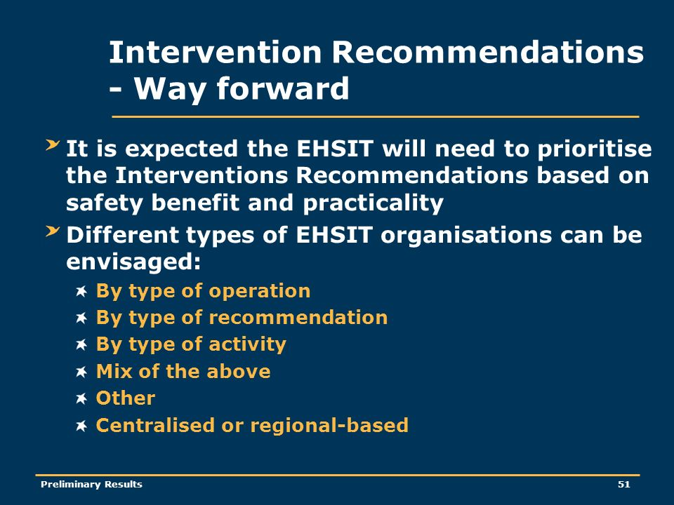 Preliminary Results51 Intervention Recommendations - Way forward It is expected the EHSIT will need to prioritise the Interventions Recommendations based on safety benefit and practicality Different types of EHSIT organisations can be envisaged: By type of operation By type of recommendation By type of activity Mix of the above Other Centralised or regional-based