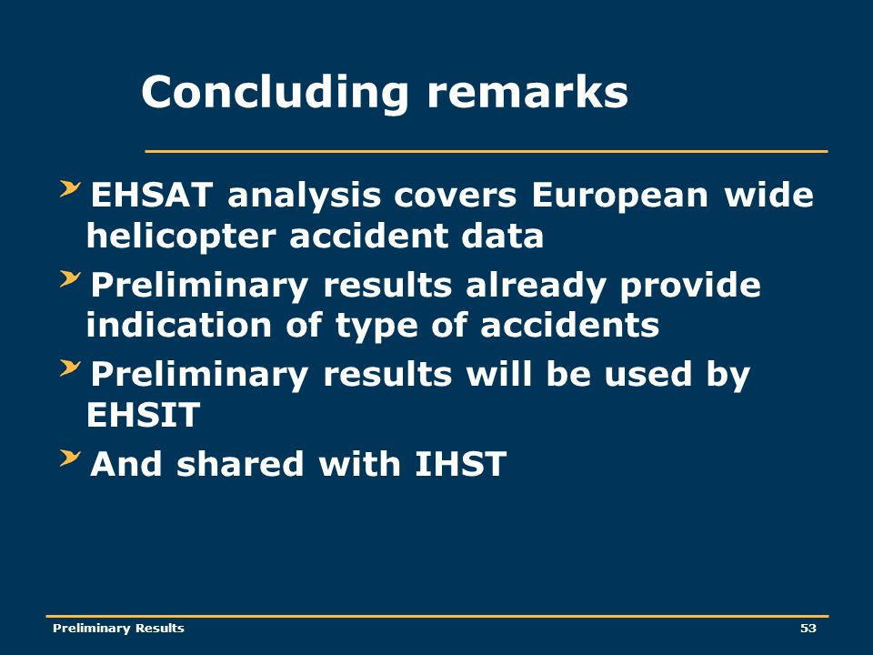 Preliminary Results53 Concluding remarks EHSAT analysis covers European wide helicopter accident data Preliminary results already provide indication of type of accidents Preliminary results will be used by EHSIT And shared with IHST