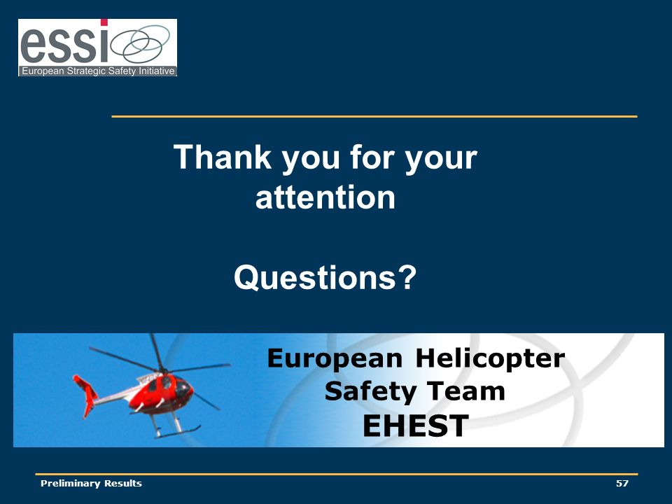 Preliminary Results57 Thank you for your attention Questions European Helicopter Safety Team EHEST
