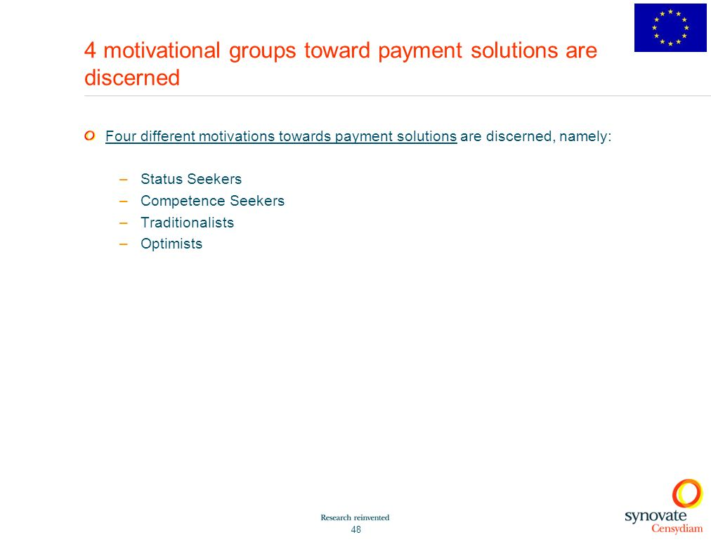 48 4 motivational groups toward payment solutions are discerned Four different motivations towards payment solutions are discerned, namely: –Status Seekers –Competence Seekers –Traditionalists –Optimists