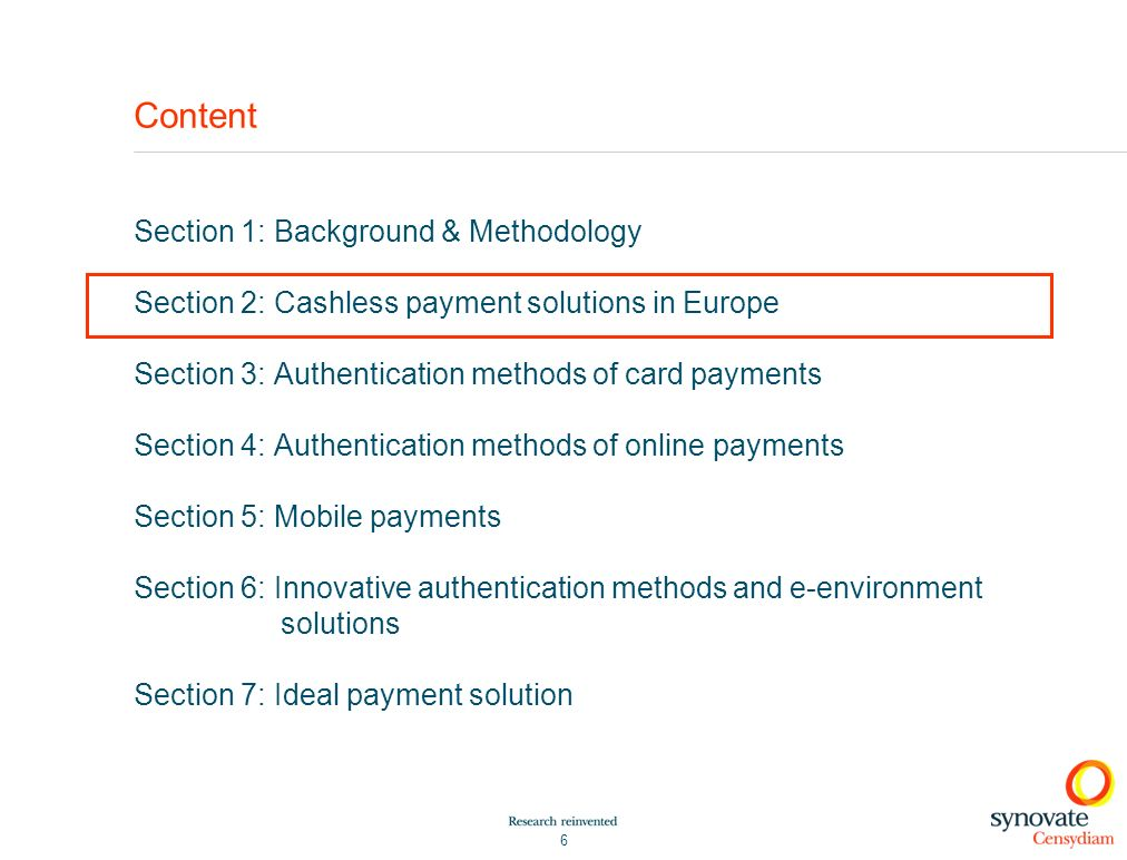 6 Content Section 1: Background & Methodology Section 2: Cashless payment solutions in Europe Section 3: Authentication methods of card payments Section 4: Authentication methods of online payments Section 5: Mobile payments Section 6: Innovative authentication methods and e-environment solutions Section 7: Ideal payment solution
