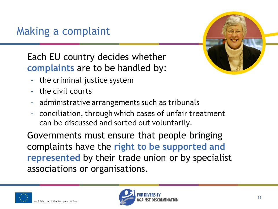 An initiative of the European Union 11 Making a complaint Each EU country decides whether complaints are to be handled by: –the criminal justice system –the civil courts –administrative arrangements such as tribunals –conciliation, through which cases of unfair treatment can be discussed and sorted out voluntarily.