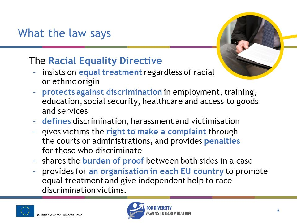 An initiative of the European Union 6 What the law says The Racial Equality Directive –insists on equal treatment regardless of racial or ethnic origin –protects against discrimination in employment, training, education, social security, healthcare and access to goods and services –defines discrimination, harassment and victimisation –gives victims the right to make a complaint through the courts or administrations, and provides penalties for those who discriminate –shares the burden of proof between both sides in a case –provides for an organisation in each EU country to promote equal treatment and give independent help to race discrimination victims.