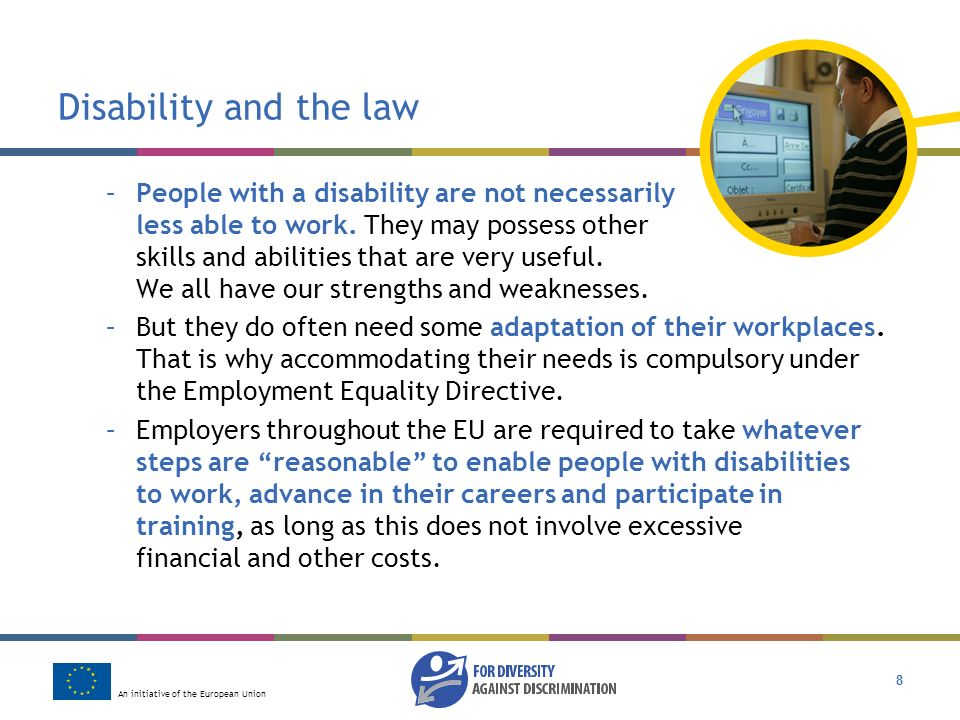 An initiative of the European Union 8 Disability and the law –People with a disability are not necessarily less able to work.