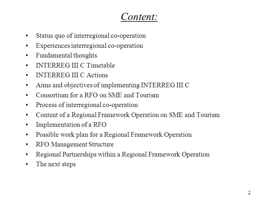 2 Content: Status quo of interregional co-operation Experiences interregional co-operation Fundamental thoughts INTERREG III C Timetable INTERREG III C Actions Aims and objectives of implementing INTERREG III C Consortium for a RFO on SME and Tourism Process of interregional co-operation Content of a Regional Framework Operation on SME and Tourism Implementation of a RFO Possible work plan for a Regional Framework Operation RFO Management Structure Regional Partnerships within a Regional Framework Operation The next steps